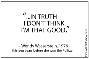 In truth I don't think I'm that good. Wendy Wasserstein